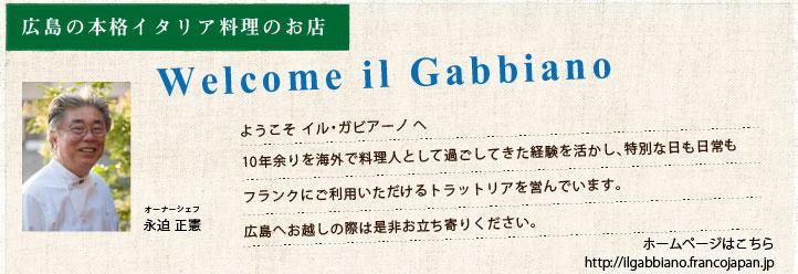 広島のイタリア料理店 イル・ガビアーノ | Welcome il Gabbiano  / ようこそ イルガビアーノ へ 10年余りを海外で料理人として過ごしてきた経験を活かし、特別な日も日常もフランクにご利用いただけるトラットリアを営んでいます。 広島へお越しの際は是非お立ち寄りください。 オーナーシェフ 永迫正憲 | ホームページはこちら http://ilgabbiano.francojapan.jp/